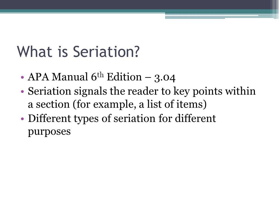 What is Seriation? APA Manual 6 th Edition – 3.04 Seriation signals the reader to key points within a section (for example, a list of items) Different