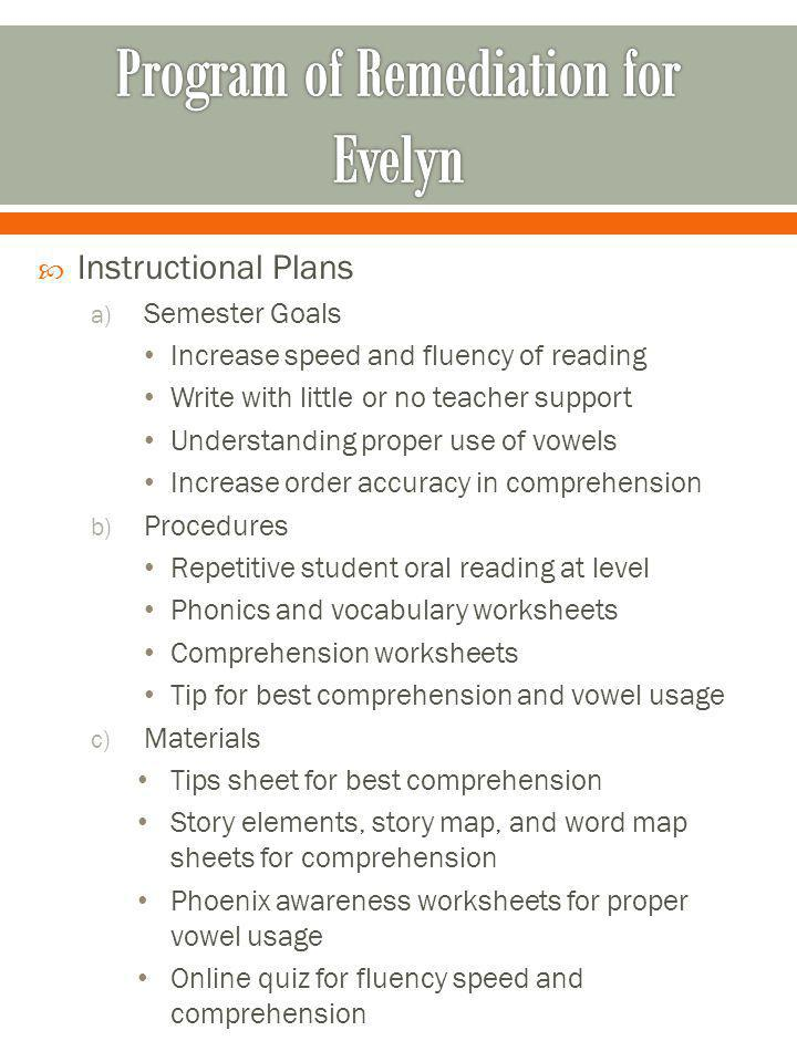 Instructional Plans a) Semester Goals Increase speed and fluency of reading Write with little or no teacher support Understanding proper use of vowels