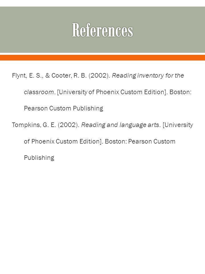 Flynt, E. S., & Cooter, R. B. (2002). Reading inventory for the classroom. [University of Phoenix Custom Edition]. Boston: Pearson Custom Publishing T