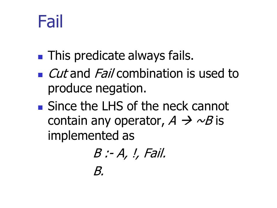 Fail This predicate always fails. Cut and Fail combination is used to produce negation.