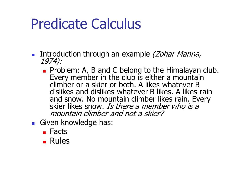 Predicate Calculus Introduction through an example (Zohar Manna, 1974): Problem: A, B and C belong to the Himalayan club.