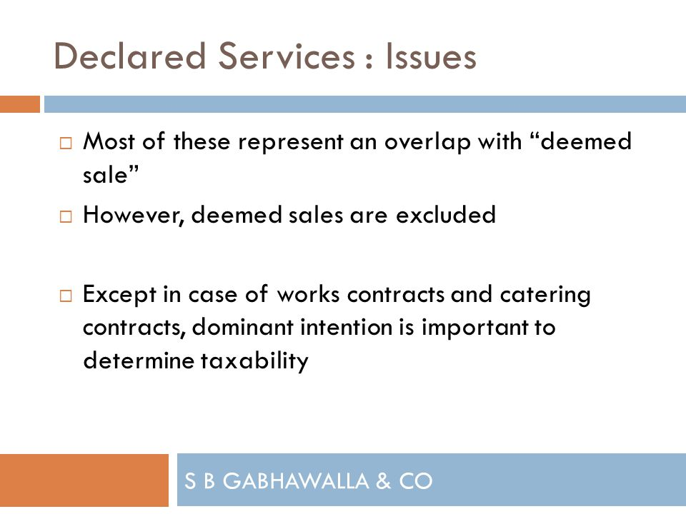 S B GABHAWALLA & CO Declared Services : Issues Most of these represent an overlap with deemed sale However, deemed sales are excluded Except in case of works contracts and catering contracts, dominant intention is important to determine taxability