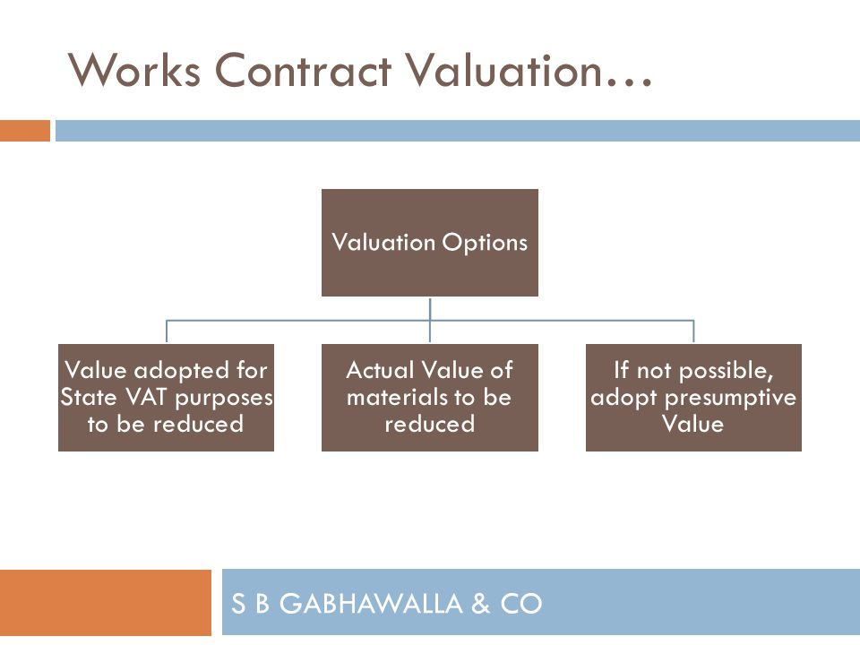 S B GABHAWALLA & CO Works Contract Valuation… Valuation Options Value adopted for State VAT purposes to be reduced Actual Value of materials to be reduced If not possible, adopt presumptive Value