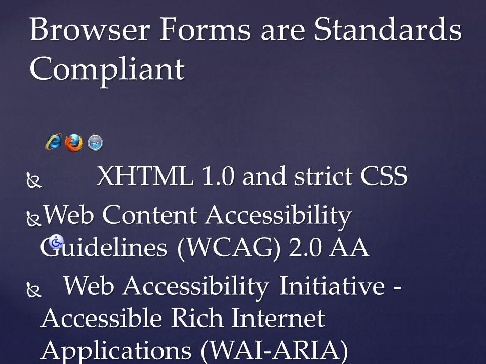 Browser Forms are Standards Compliant XHTML 1.0 and strict CSS XHTML 1.0 and strict CSS Web Content Accessibility Guidelines (WCAG) 2.0 AA Web Content