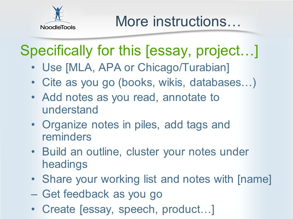 More instructions… Specifically for this [essay, project…] Use [MLA, APA or Chicago/Turabian] Cite as you go (books, wikis, databases…) Add notes as you read, annotate to understand Organize notes in piles, add tags and reminders Build an outline, cluster your notes under headings Share your working list and notes with [name] –Get feedback as you go Create [essay, speech, product…]