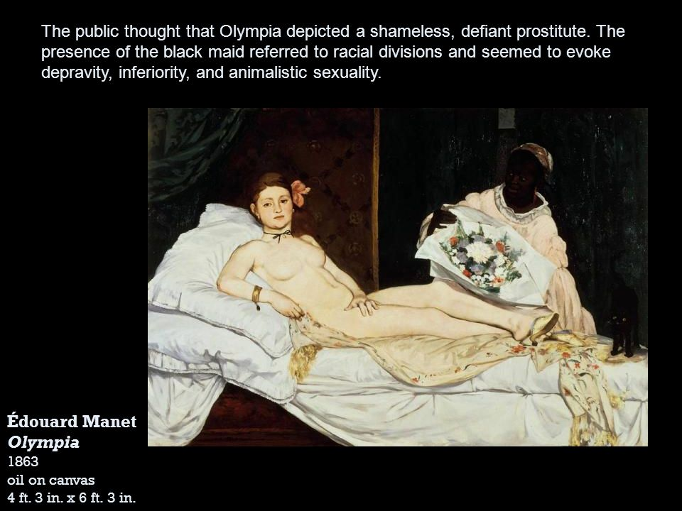Édouard Manet Olympia 1863 oil on canvas 4 ft. 3 in. x 6 ft. 3 in. The public thought that Olympia depicted a shameless, defiant prostitute. The prese