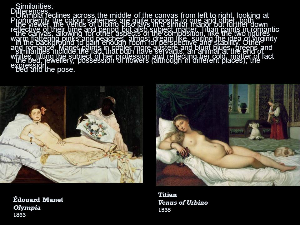 Édouard Manet Olympia 1863 Titian Venus of Urbino 1538 Similarities: Olympia reclines across the middle of the canvas from left to right, looking at t