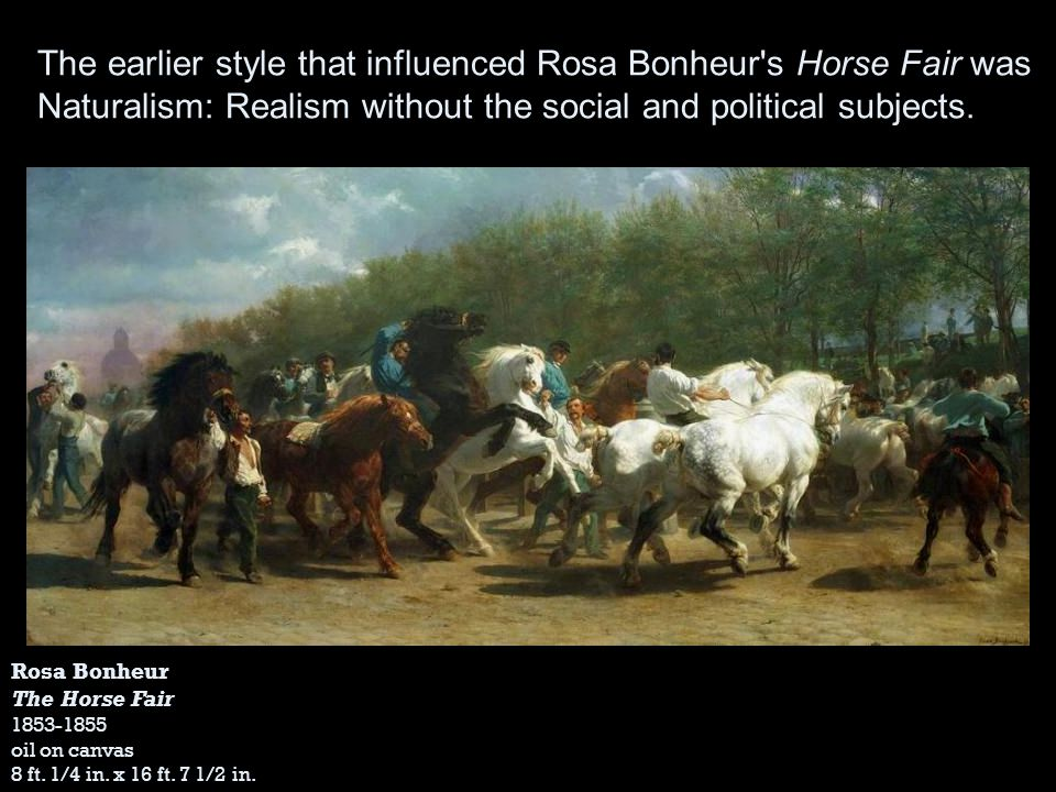 Rosa Bonheur The Horse Fair 1853-1855 oil on canvas 8 ft. 1/4 in. x 16 ft. 7 1/2 in. The earlier style that influenced Rosa Bonheur's Horse Fair was N