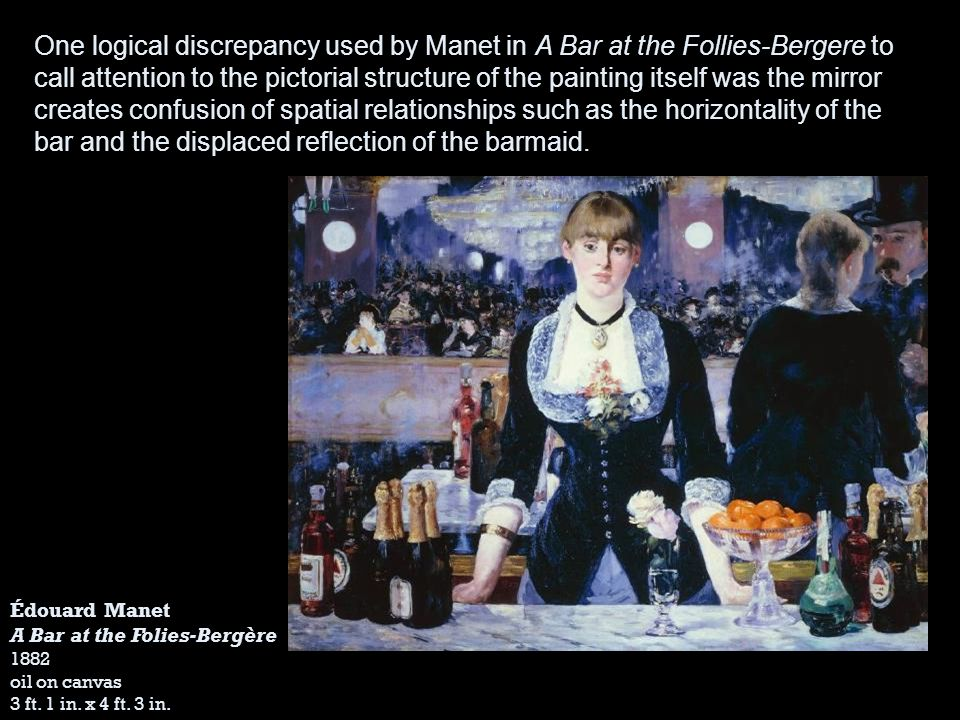 Édouard Manet A Bar at the Folies-Bergère 1882 oil on canvas 3 ft. 1 in. x 4 ft. 3 in. One logical discrepancy used by Manet in A Bar at the Follies-B