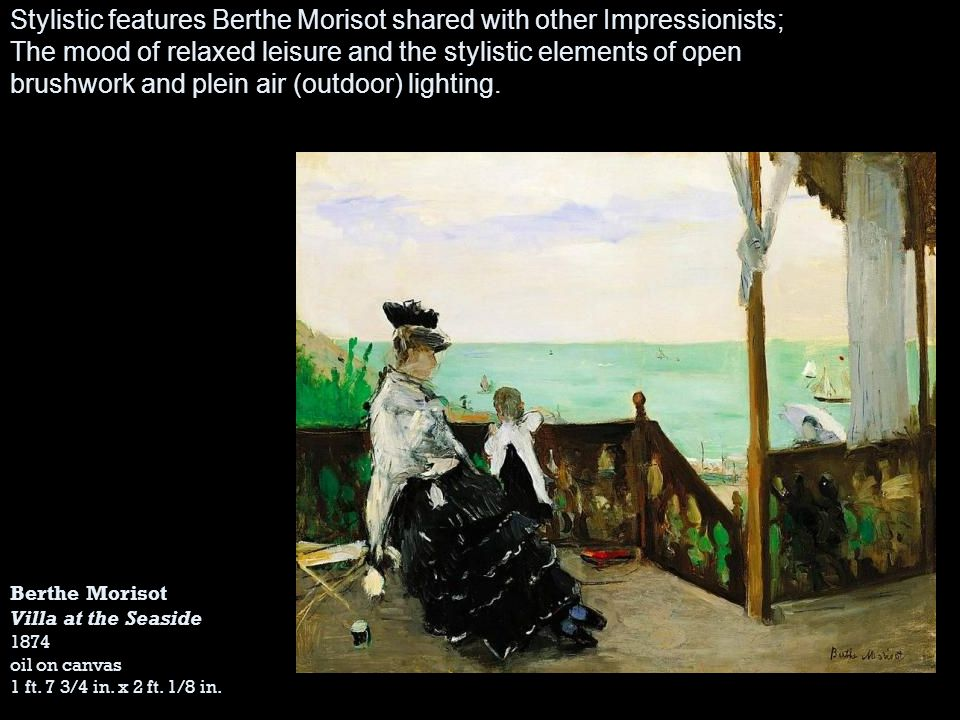 Berthe Morisot Villa at the Seaside 1874 oil on canvas 1 ft. 7 3/4 in. x 2 ft. 1/8 in. Stylistic features Berthe Morisot shared with other Impressioni