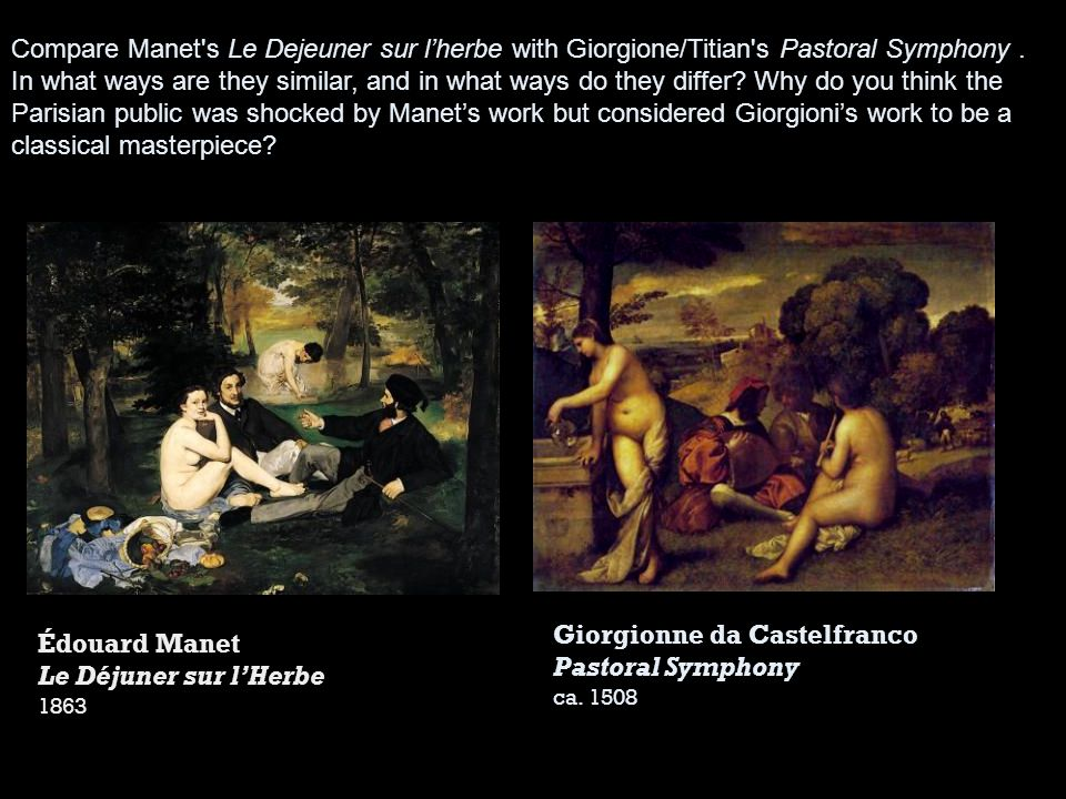 Compare Manet's Le Dejeuner sur lherbe with Giorgione/Titian's Pastoral Symphony. In what ways are they similar, and in what ways do they differ? Why