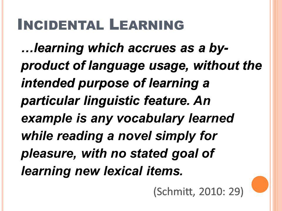 I NCIDENTAL L EARNING …learning which accrues as a by- product of language usage, without the intended purpose of learning a particular linguistic fea