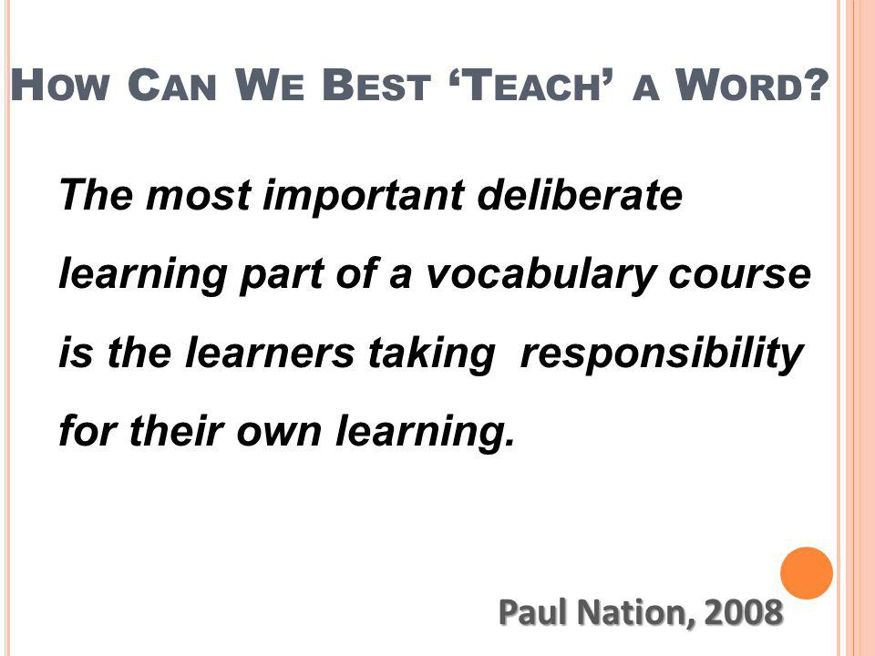 H OW C AN W E B EST T EACH A W ORD ? The most important deliberate learning part of a vocabulary course is the learners taking responsibility for thei