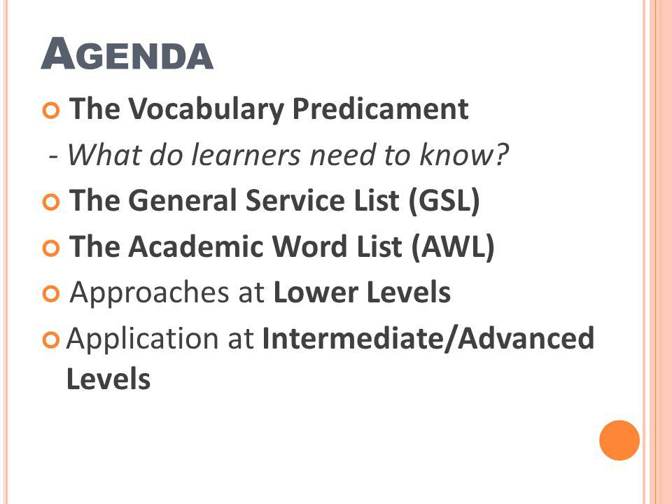 A GENDA The Vocabulary Predicament - What do learners need to know? The General Service List (GSL) The Academic Word List (AWL) Approaches at Lower Le