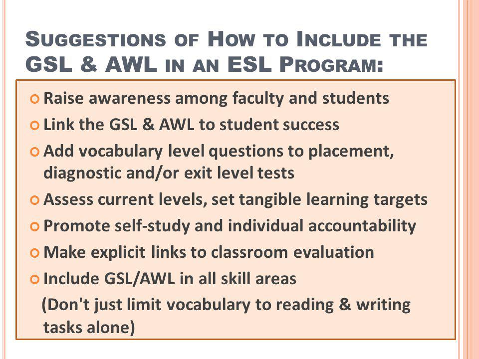 S UGGESTIONS OF H OW TO I NCLUDE THE GSL & AWL IN AN ESL P ROGRAM : Raise awareness among faculty and students Link the GSL & AWL to student success A