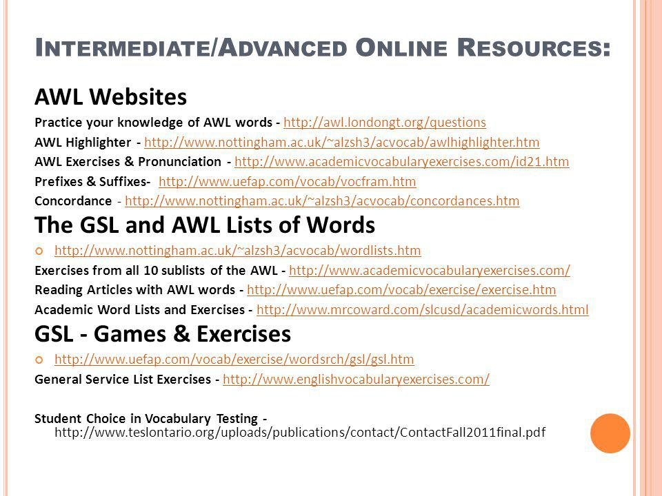 I NTERMEDIATE /A DVANCED O NLINE R ESOURCES : AWL Websites Practice your knowledge of AWL words - http://awl.londongt.org/questionshttp://awl.londongt