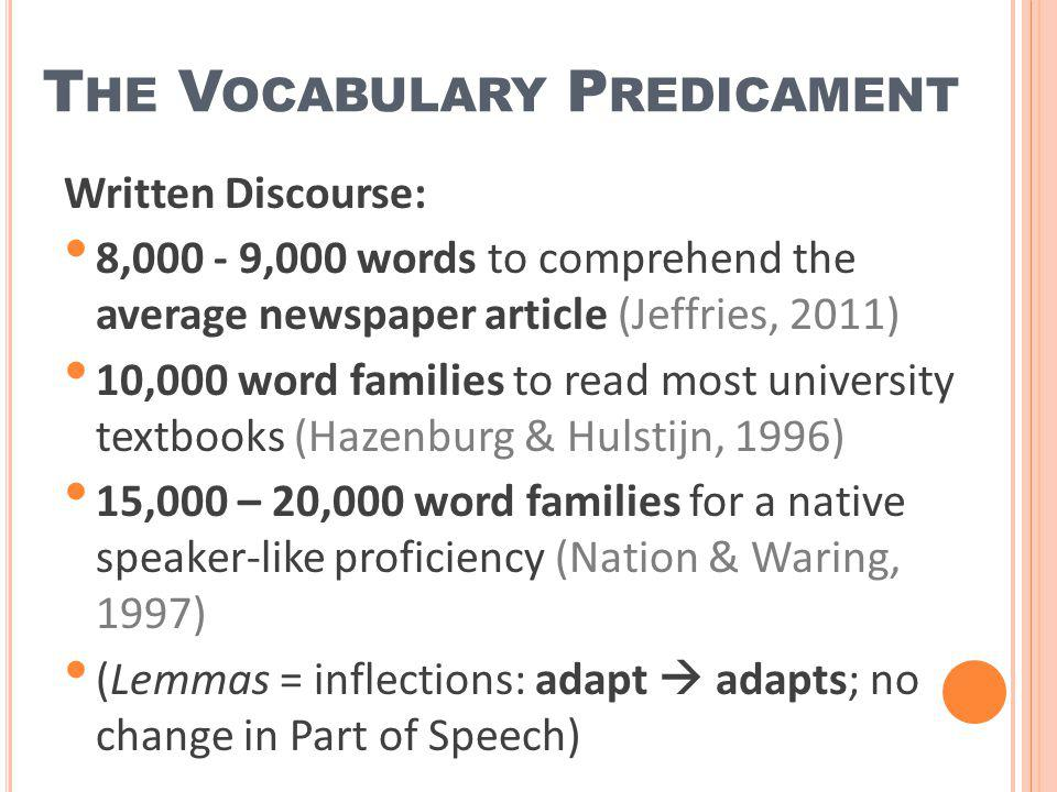 T HE V OCABULARY P REDICAMENT Written Discourse: 8,000 - 9,000 words to comprehend the average newspaper article (Jeffries, 2011) 10,000 word families