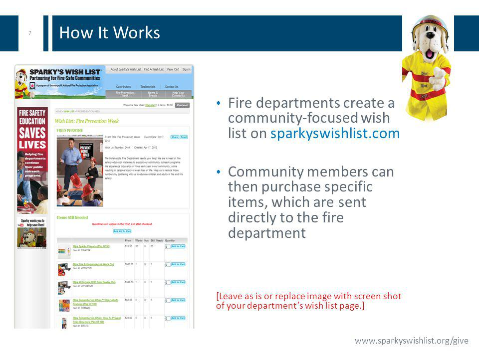7 www.sparkyswishlist.org/give Fire departments create a community-focused wish list on sparkyswishlist.com Community members can then purchase specif