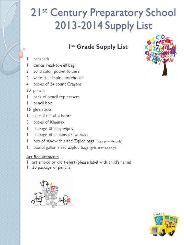 21 st Century Preparatory School 2013-2014 Supply List 1 st Grade Supply List 1 backpack 1 canvas read-to-self bag 2 solid color pocket folders 2 wide-ruled spiral notebooks 4 boxes of 24 count Crayons 20 pencils 1 pack of pencil top erasers 1 pencil box 16 glue sticks 1 pair of metal scissors 3 boxes of Kleenex 1 package of baby wipes 1 package of napkins (250 or more) 1 box of sandwich sized Ziploc bags (boys provide only) 1 box of gallon sized Ziploc bags (girls provide only) Art Requirements 1 art smock or old t-shirt (please label with childs name) 1 20 package of pencils