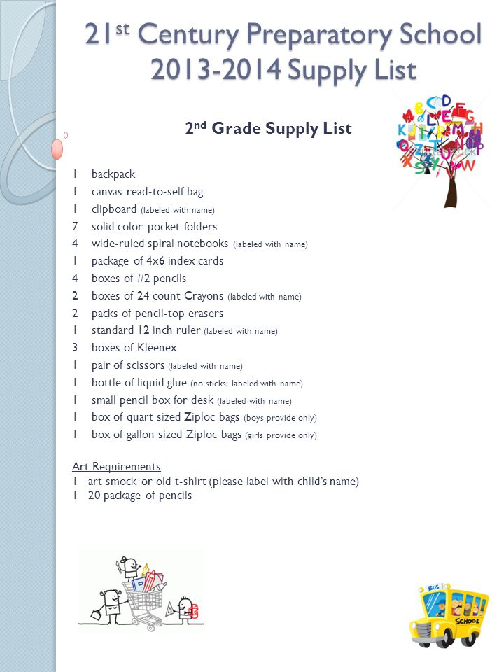 21 st Century Preparatory School 2013-2014 Supply List 2 nd Grade Supply List 1 backpack 1 canvas read-to-self bag 1 clipboard (labeled with name) 7 solid color pocket folders 4 wide-ruled spiral notebooks (labeled with name) 1 package of 4x6 index cards 4 boxes of #2 pencils 2 boxes of 24 count Crayons (labeled with name) 2 packs of pencil-top erasers 1 standard 12 inch ruler (labeled with name) 3 boxes of Kleenex 1 pair of scissors (labeled with name) 1 bottle of liquid glue (no sticks; labeled with name) 1 small pencil box for desk (labeled with name) 1 box of quart sized Ziploc bags (boys provide only) 1 box of gallon sized Ziploc bags (girls provide only) Art Requirements 1 art smock or old t-shirt (please label with childs name) 1 20 package of pencils