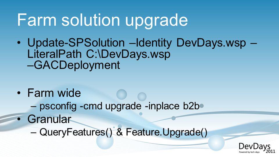 Farm solution upgrade Update-SPSolution –Identity DevDays.wsp – LiteralPath C:\DevDays.wsp –GACDeployment Farm wide –psconfig -cmd upgrade -inplace b2b Granular –QueryFeatures() & Feature.Upgrade()