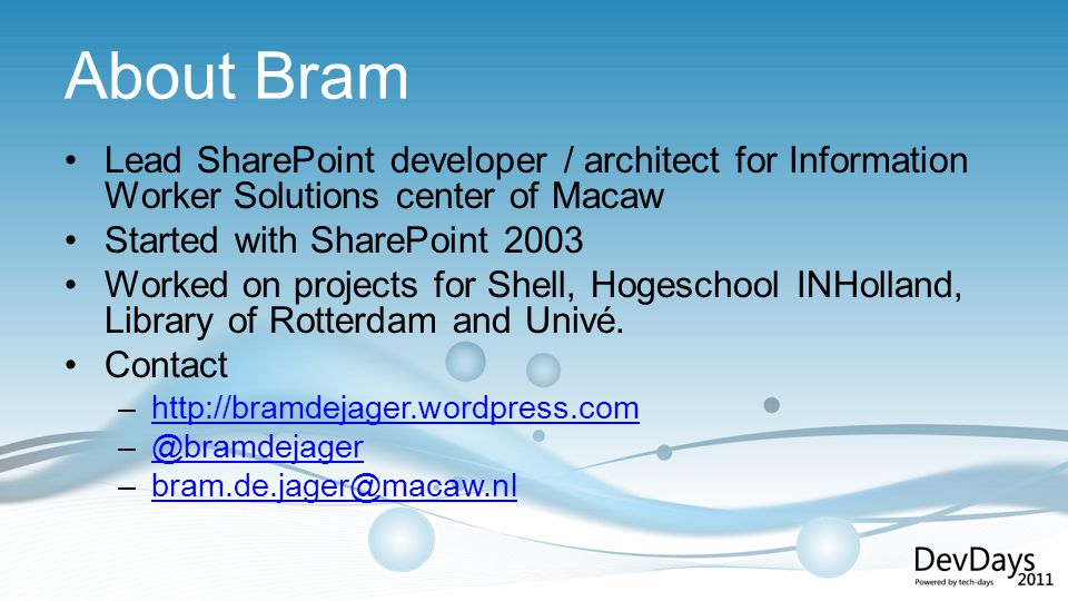 About Bram Lead SharePoint developer / architect for Information Worker Solutions center of Macaw Started with SharePoint 2003 Worked on projects for Shell, Hogeschool INHolland, Library of Rotterdam and Univé.