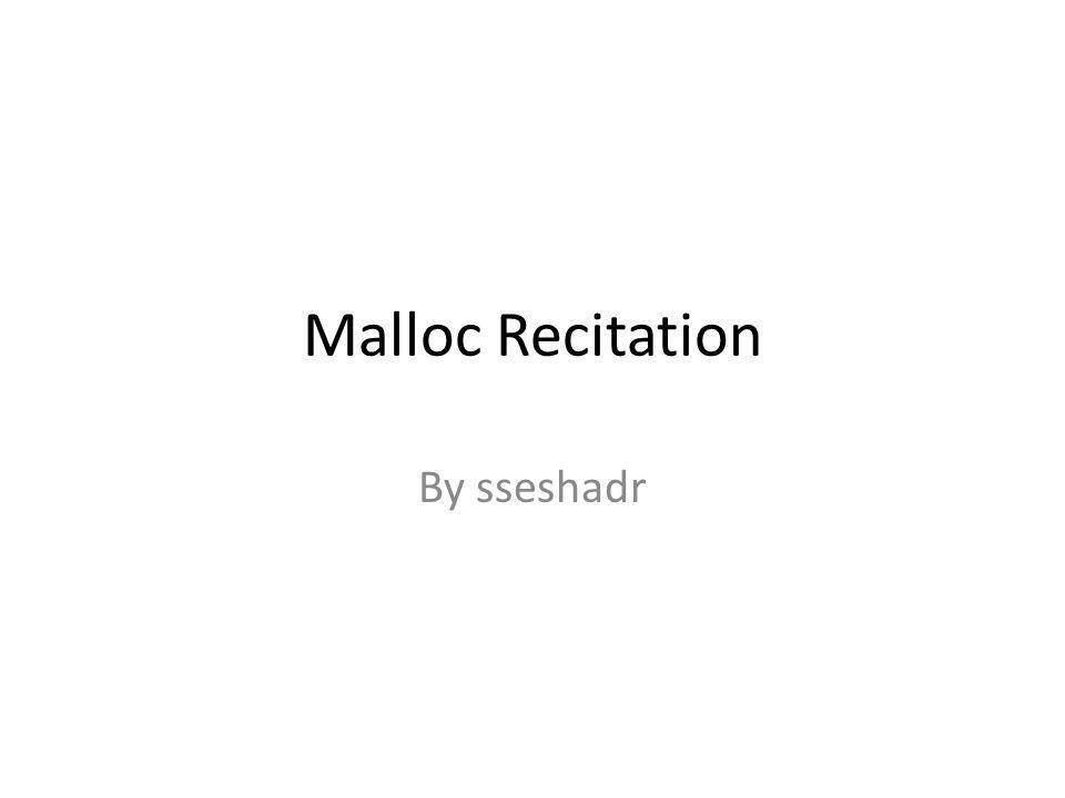 Malloc Recitation By sseshadr