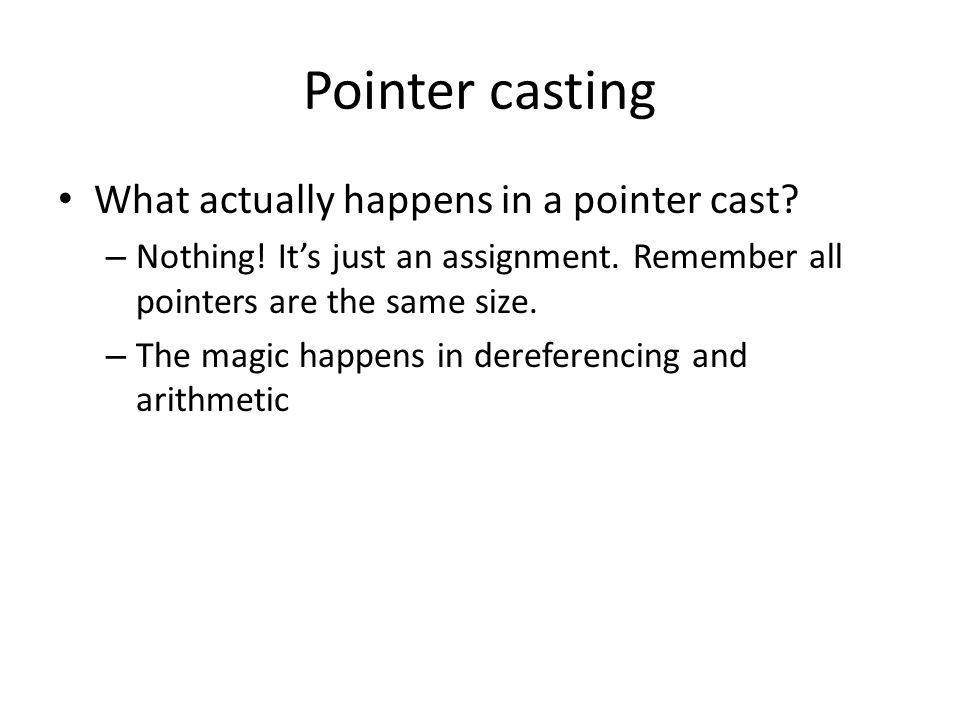 Pointer casting What actually happens in a pointer cast? – Nothing! Its just an assignment. Remember all pointers are the same size. – The magic happe