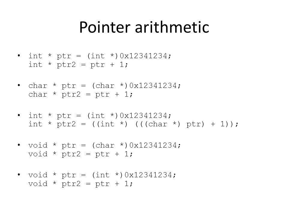 Pointer arithmetic int * ptr = (int *)0x12341234; int * ptr2 = ptr + 1; char * ptr = (char *)0x12341234; char * ptr2 = ptr + 1; int * ptr = (int *)0x12341234; int * ptr2 = ((int *) (((char *) ptr) + 1)); void * ptr = (char *)0x12341234; void * ptr2 = ptr + 1; void * ptr = (int *)0x12341234; void * ptr2 = ptr + 1;