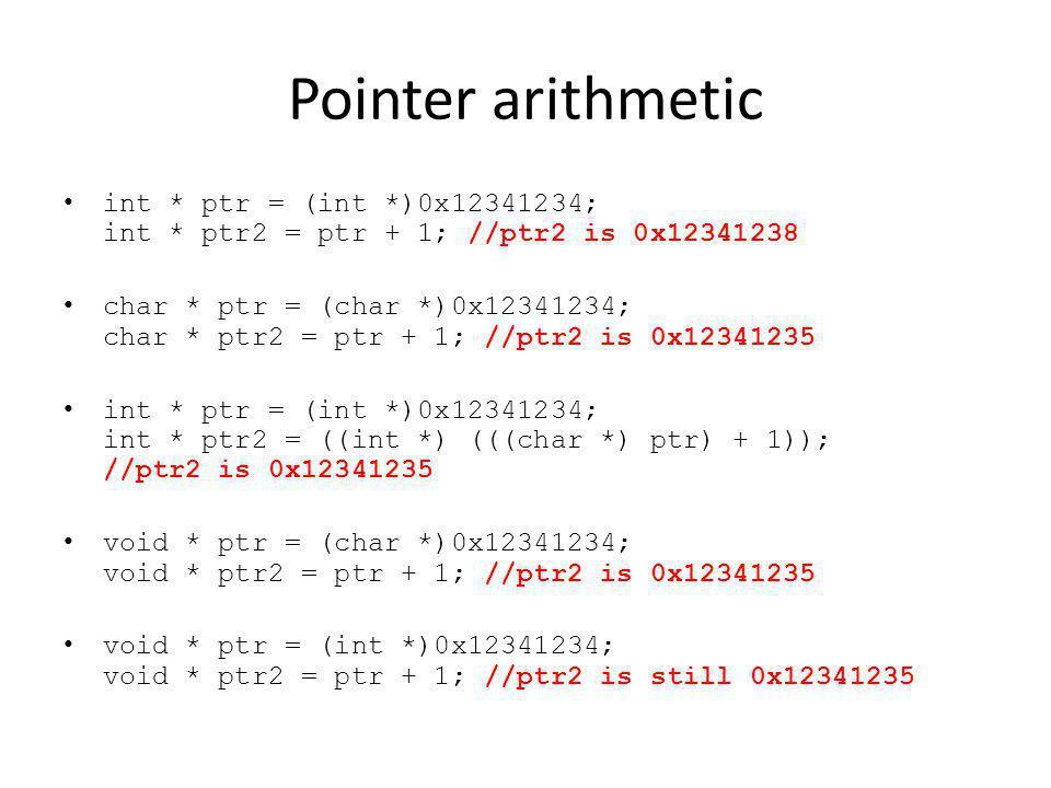 Pointer arithmetic int * ptr = (int *)0x12341234; int * ptr2 = ptr + 1; //ptr2 is 0x12341238 char * ptr = (char *)0x12341234; char * ptr2 = ptr + 1; //ptr2 is 0x12341235 int * ptr = (int *)0x12341234; int * ptr2 = ((int *) (((char *) ptr) + 1)); //ptr2 is 0x12341235 void * ptr = (char *)0x12341234; void * ptr2 = ptr + 1; //ptr2 is 0x12341235 void * ptr = (int *)0x12341234; void * ptr2 = ptr + 1; //ptr2 is still 0x12341235