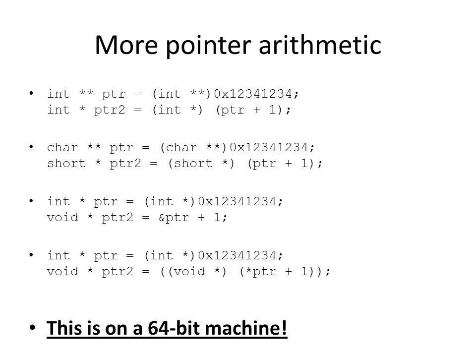 More pointer arithmetic int ** ptr = (int **)0x12341234; int * ptr2 = (int *) (ptr + 1); char ** ptr = (char **)0x12341234; short * ptr2 = (short *) (