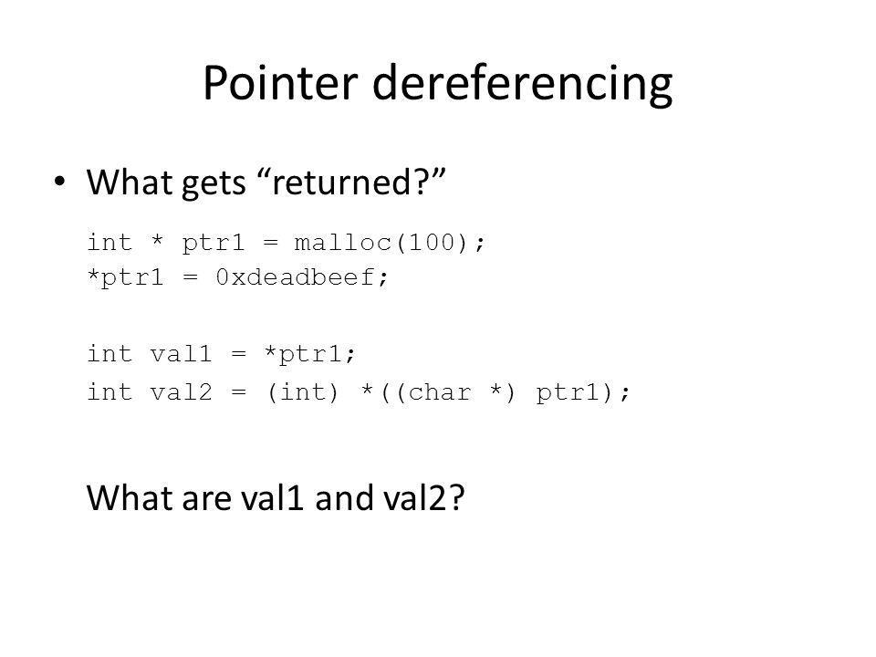 Pointer dereferencing What gets returned? int * ptr1 = malloc(100); *ptr1 = 0xdeadbeef; int val1 = *ptr1; int val2 = (int) *((char *) ptr1); What are