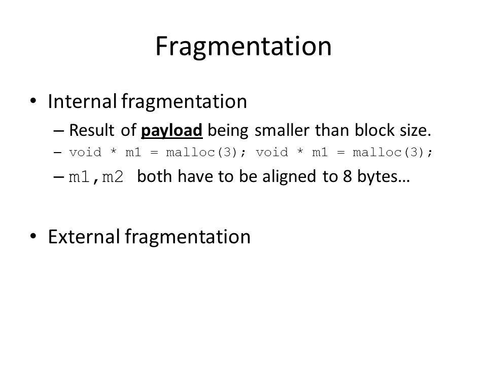 Fragmentation Internal fragmentation – Result of payload being smaller than block size. – void * m1 = malloc(3); void * m1 = malloc(3); – m1,m2 both h