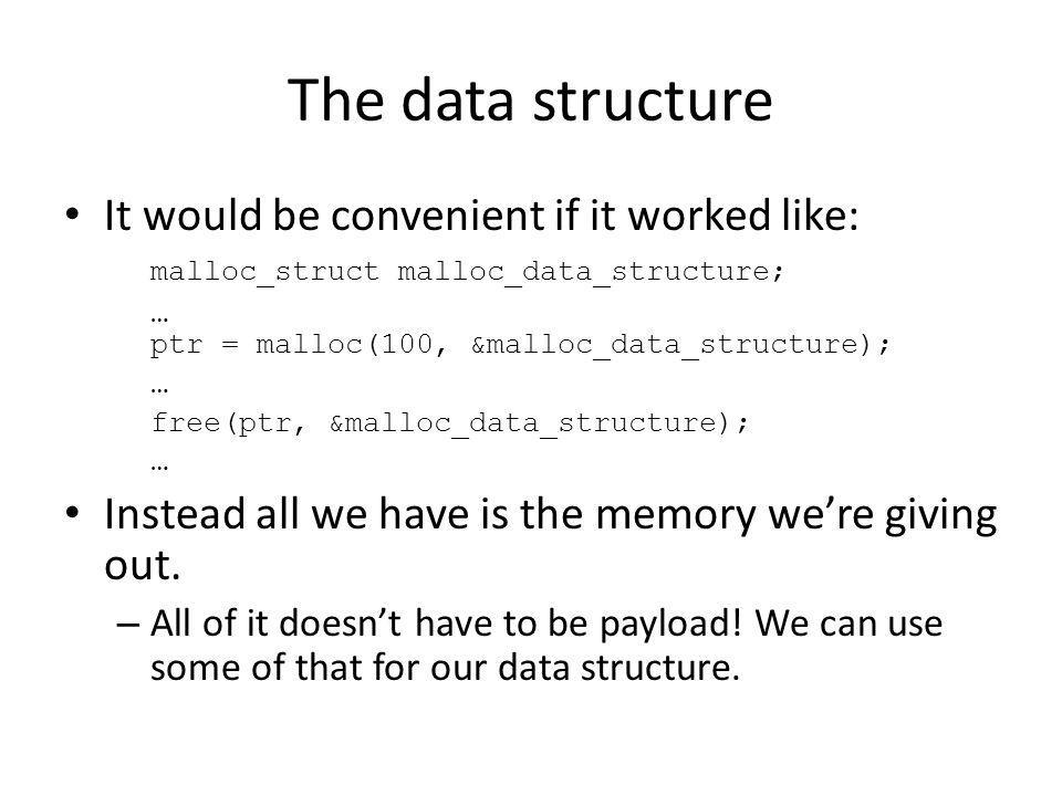 The data structure It would be convenient if it worked like: malloc_struct malloc_data_structure; … ptr = malloc(100, &malloc_data_structure); … free(ptr, &malloc_data_structure); … Instead all we have is the memory were giving out.