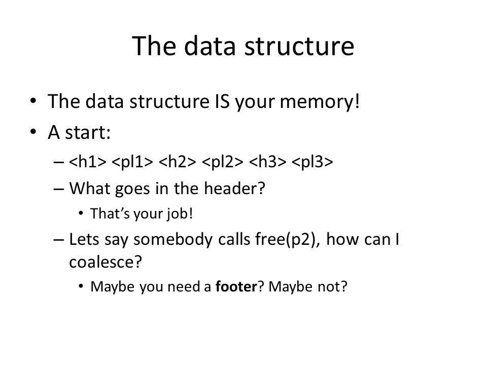 The data structure The data structure IS your memory! A start: – – What goes in the header? Thats your job! – Lets say somebody calls free(p2), how ca