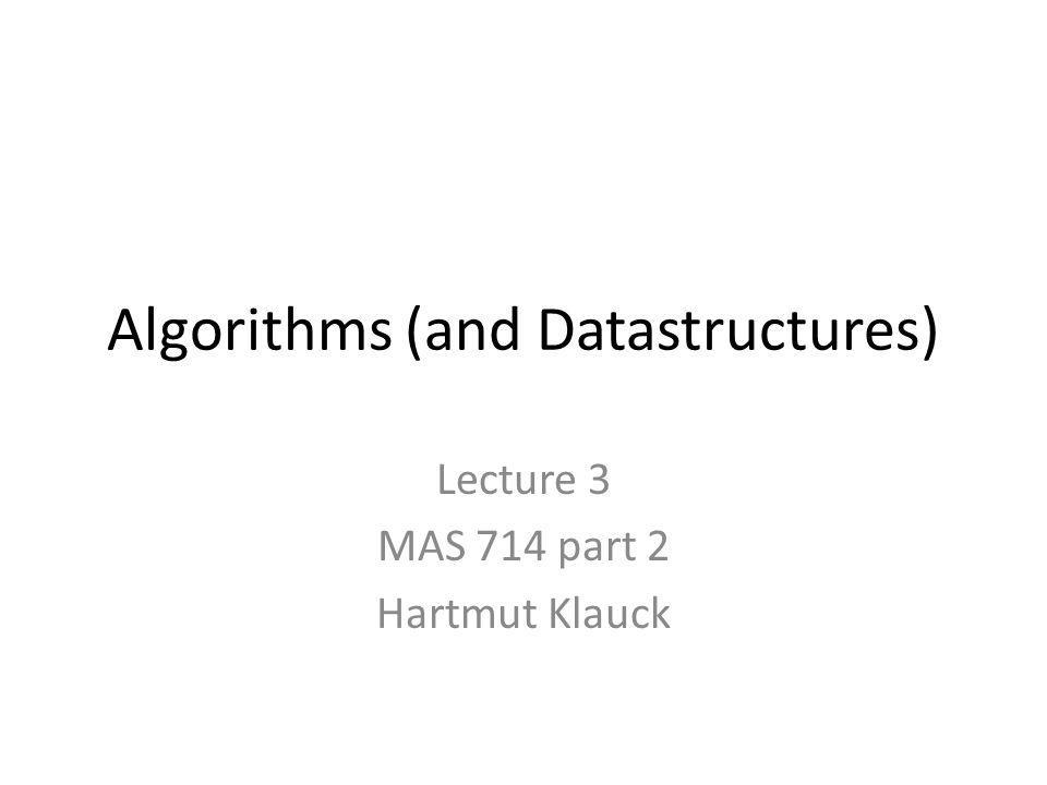 Algorithms (and Datastructures) Lecture 3 MAS 714 part 2 Hartmut Klauck