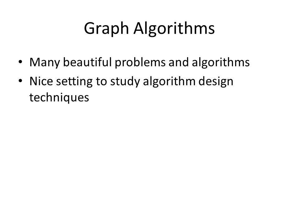 Graph Algorithms Many beautiful problems and algorithms Nice setting to study algorithm design techniques