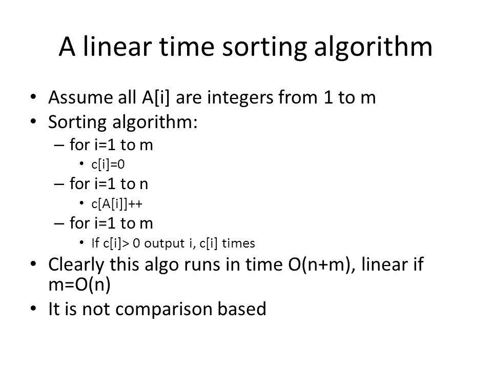A linear time sorting algorithm Assume all A[i] are integers from 1 to m Sorting algorithm: – for i=1 to m c[i]=0 – for i=1 to n c[A[i]]++ – for i=1 to m If c[i]> 0 output i, c[i] times Clearly this algo runs in time O(n+m), linear if m=O(n) It is not comparison based
