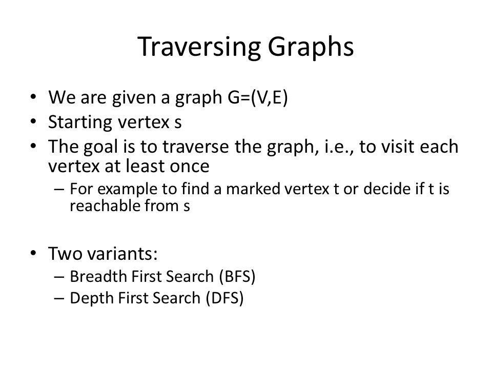 Traversing Graphs We are given a graph G=(V,E) Starting vertex s The goal is to traverse the graph, i.e., to visit each vertex at least once – For example to find a marked vertex t or decide if t is reachable from s Two variants: – Breadth First Search (BFS) – Depth First Search (DFS)