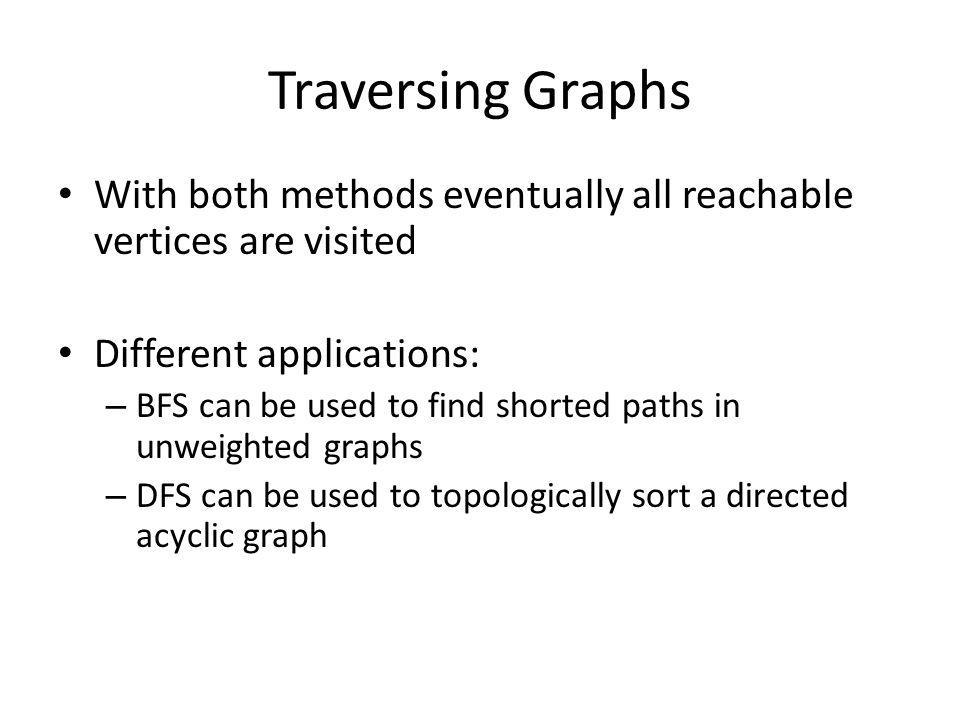 Traversing Graphs With both methods eventually all reachable vertices are visited Different applications: – BFS can be used to find shorted paths in unweighted graphs – DFS can be used to topologically sort a directed acyclic graph