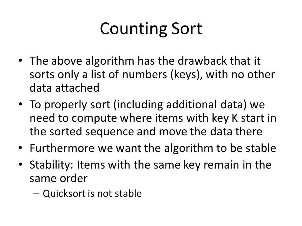 Counting Sort The above algorithm has the drawback that it sorts only a list of numbers (keys), with no other data attached To properly sort (including additional data) we need to compute where items with key K start in the sorted sequence and move the data there Furthermore we want the algorithm to be stable Stability: Items with the same key remain in the same order – Quicksort is not stable