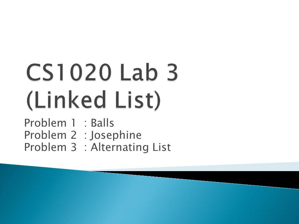 Problem 1: Balls Problem 2: Josephine Problem 3: Alternating List