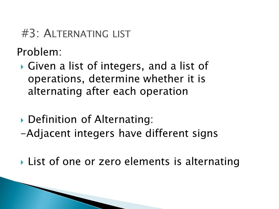 Problem: Given a list of integers, and a list of operations, determine whether it is alternating after each operation Definition of Alternating: -Adjacent integers have different signs List of one or zero elements is alternating #3: A LTERNATING LIST