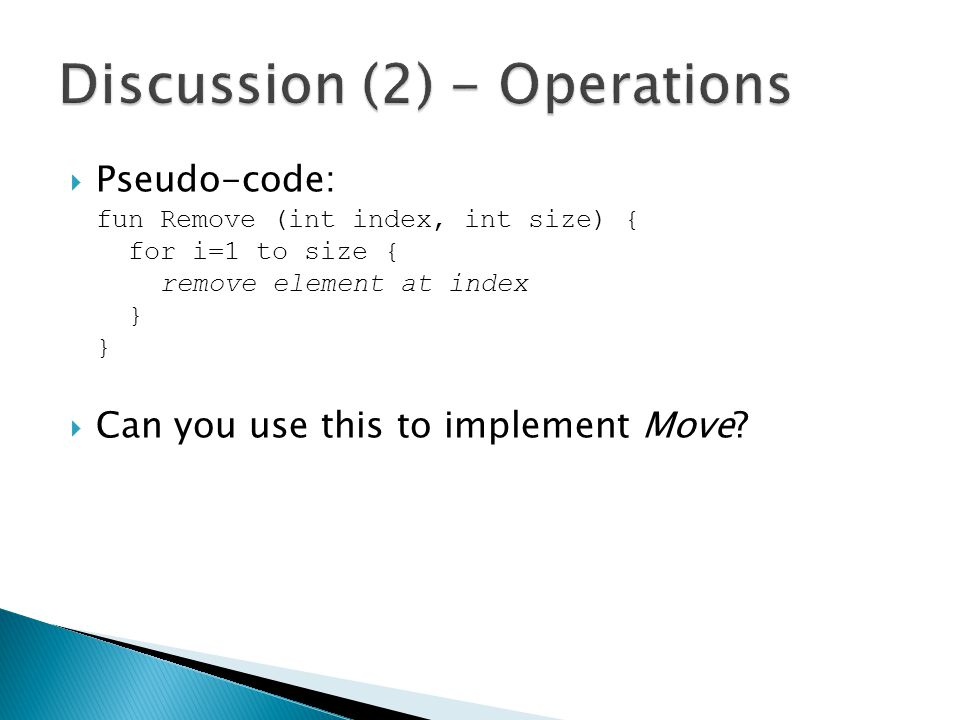 Pseudo-code: fun Remove (int index, int size) { for i=1 to size { remove element at index } } Can you use this to implement Move