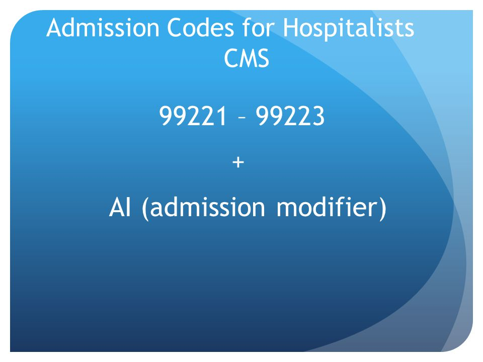Admission Codes for Hospitalists CMS 99221 – 99223 + AI (admission modifier)