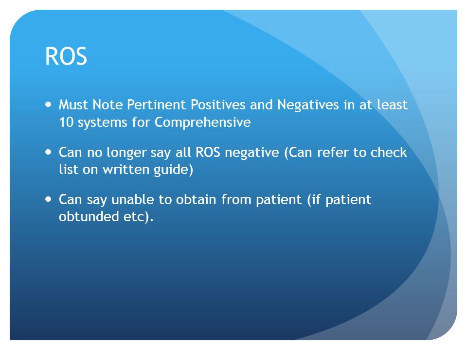 ROS Must Note Pertinent Positives and Negatives in at least 10 systems for Comprehensive Can no longer say all ROS negative (Can refer to check list o