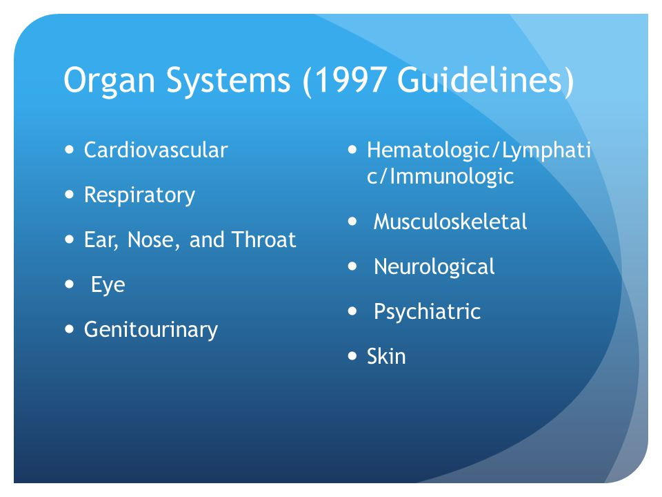 Organ Systems (1997 Guidelines) Cardiovascular Respiratory Ear, Nose, and Throat Eye Genitourinary Hematologic/Lymphati c/Immunologic Musculoskeletal