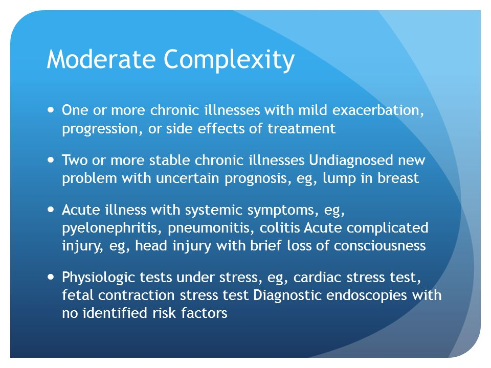 Moderate Complexity One or more chronic illnesses with mild exacerbation, progression, or side effects of treatment Two or more stable chronic illness