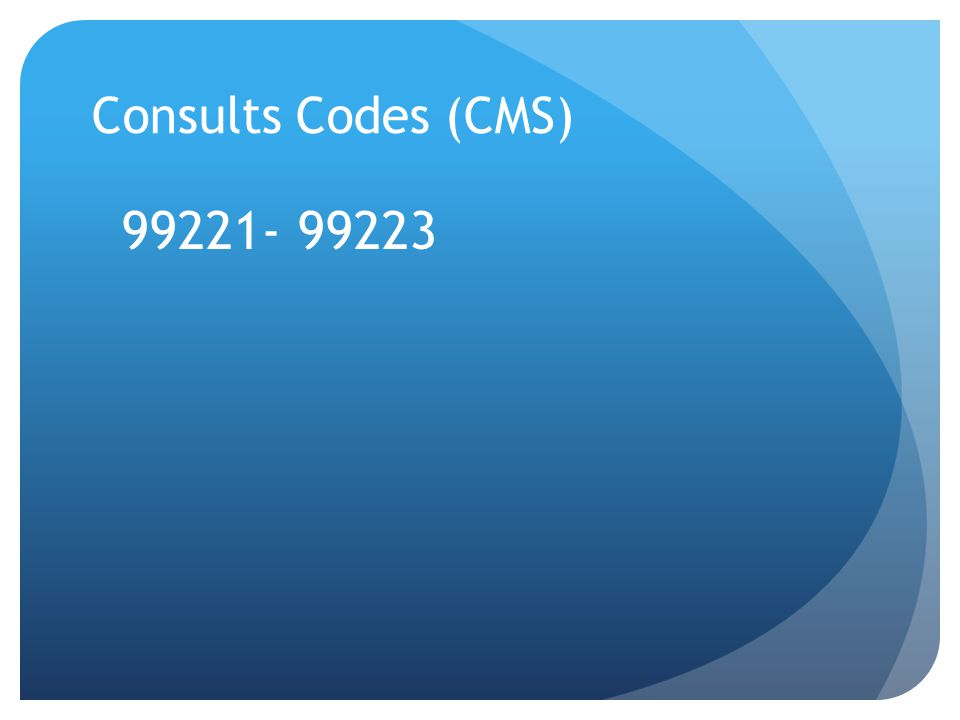 Consults Codes (CMS) 99221- 99223