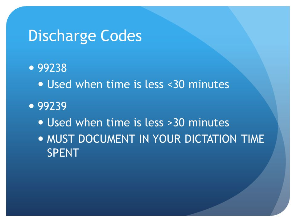Discharge Codes 99238 Used when time is less <30 minutes 99239 Used when time is less >30 minutes MUST DOCUMENT IN YOUR DICTATION TIME SPENT